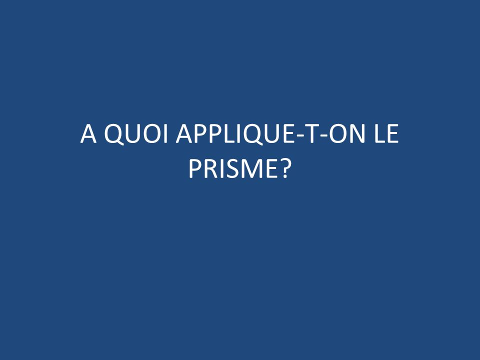 A QUOI APPLIQUE-T-ON LE PRISME?