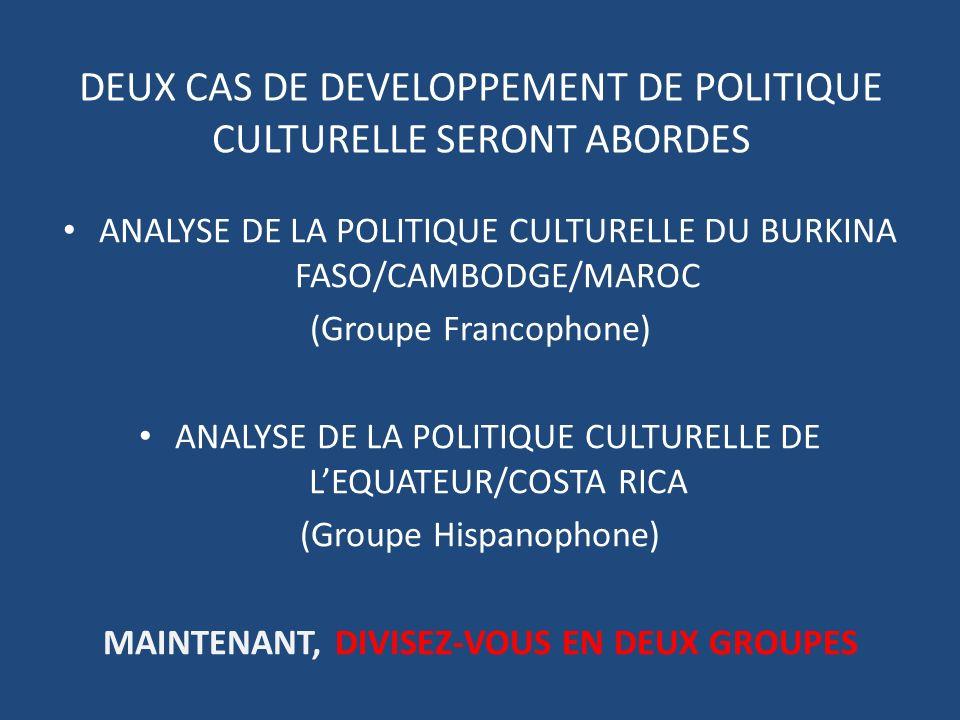 DEUX CAS DE DEVELOPPEMENT DE POLITIQUE CULTURELLE SERONT ABORDES ANALYSE DE LA POLITIQUE CULTURELLE DU BURKINA FASO/CAMBODGE/MAROC (Groupe Francophone