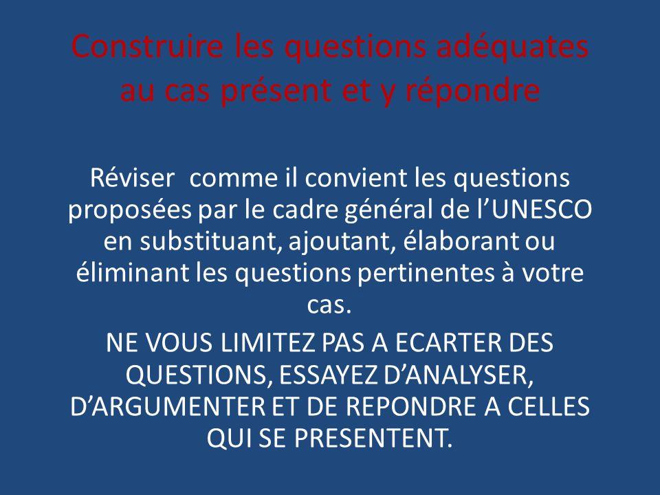 Construire les questions adéquates au cas présent et y répondre Réviser comme il convient les questions proposées par le cadre général de lUNESCO en s