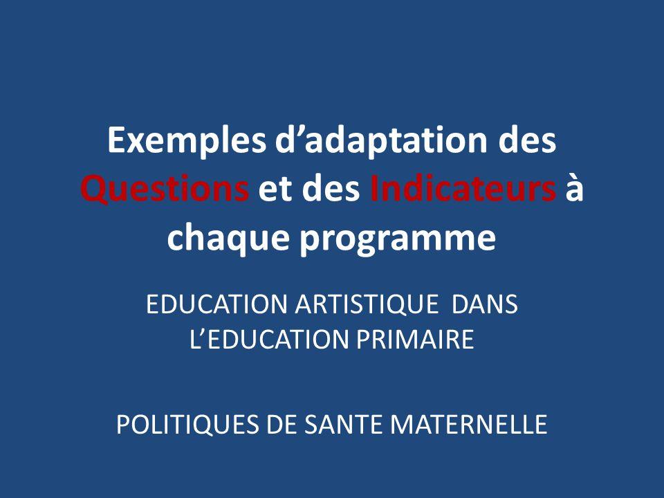 Exemples dadaptation des Questions et des Indicateurs à chaque programme EDUCATION ARTISTIQUE DANS LEDUCATION PRIMAIRE POLITIQUES DE SANTE MATERNELLE