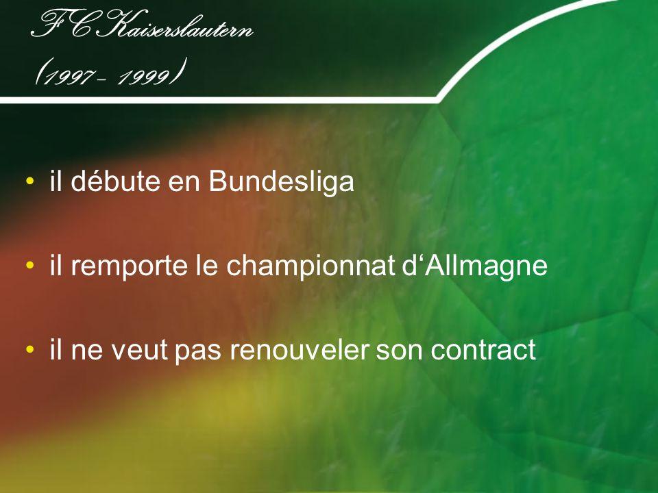 FC Kaiserslautern (1997 – 1999) il débute en Bundesliga il remporte le championnat dAllmagne il ne veut pas renouveler son contract