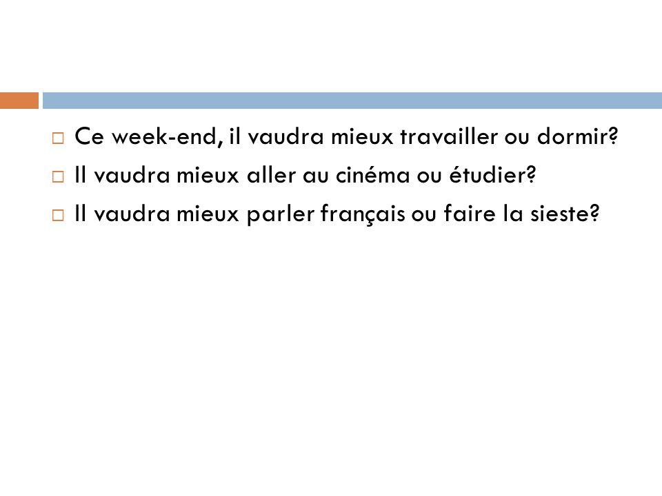 Ce week-end, il vaudra mieux travailler ou dormir? Il vaudra mieux aller au cinéma ou étudier? Il vaudra mieux parler français ou faire la sieste?