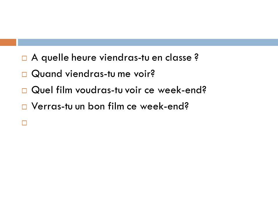 A quelle heure viendras-tu en classe ? Quand viendras-tu me voir? Quel film voudras-tu voir ce week-end? Verras-tu un bon film ce week-end?