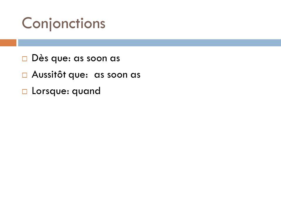 Conjonctions Dès que: as soon as Aussitôt que: as soon as Lorsque: quand