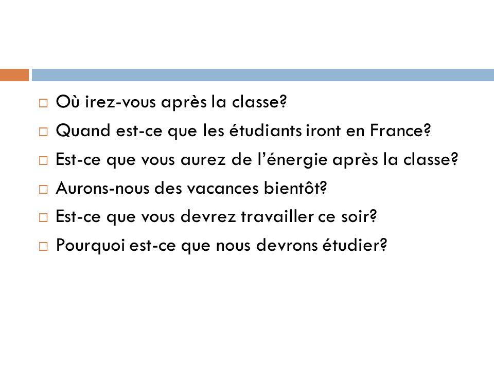 Où irez-vous après la classe? Quand est-ce que les étudiants iront en France? Est-ce que vous aurez de lénergie après la classe? Aurons-nous des vacan