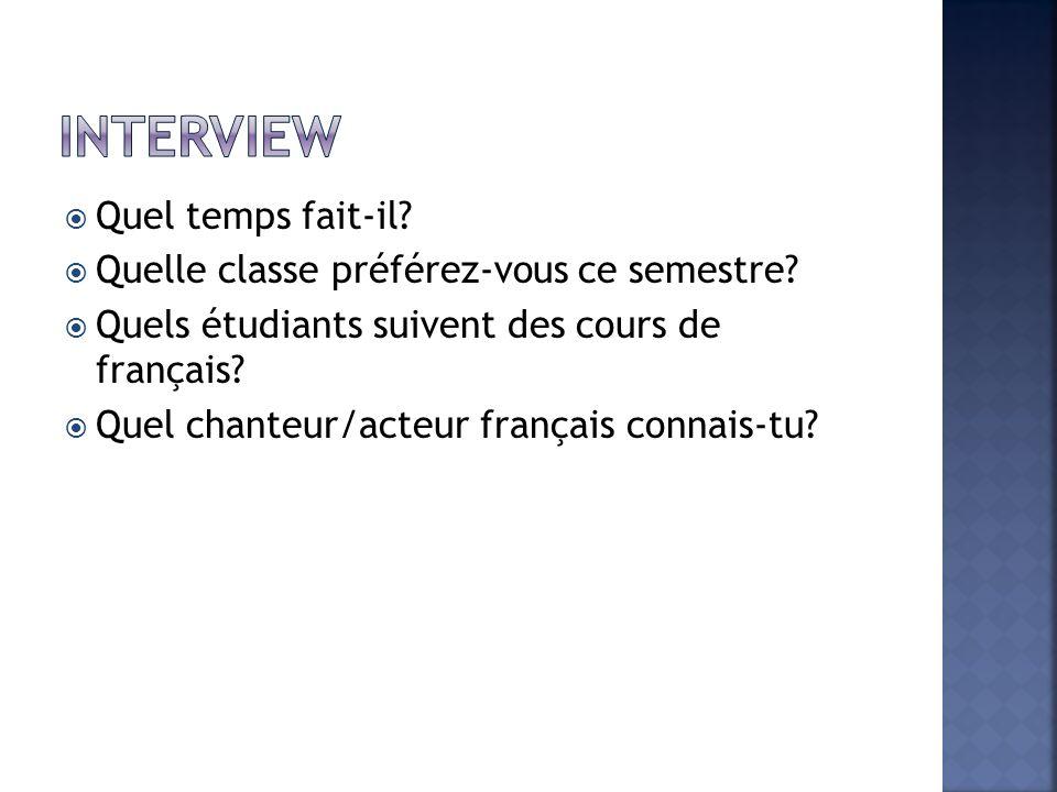 Quel temps fait-il? Quelle classe préférez-vous ce semestre? Quels étudiants suivent des cours de français? Quel chanteur/acteur français connais-tu?
