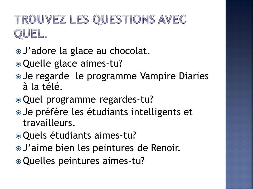 Jadore la glace au chocolat. Quelle glace aimes-tu? Je regarde le programme Vampire Diaries à la télé. Quel programme regardes-tu? Je préfère les étud