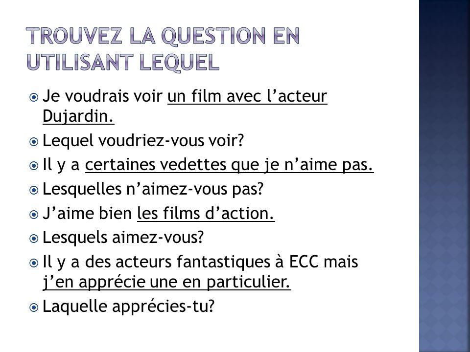 Je voudrais voir un film avec lacteur Dujardin. Lequel voudriez-vous voir? Il y a certaines vedettes que je naime pas. Lesquelles naimez-vous pas? Jai
