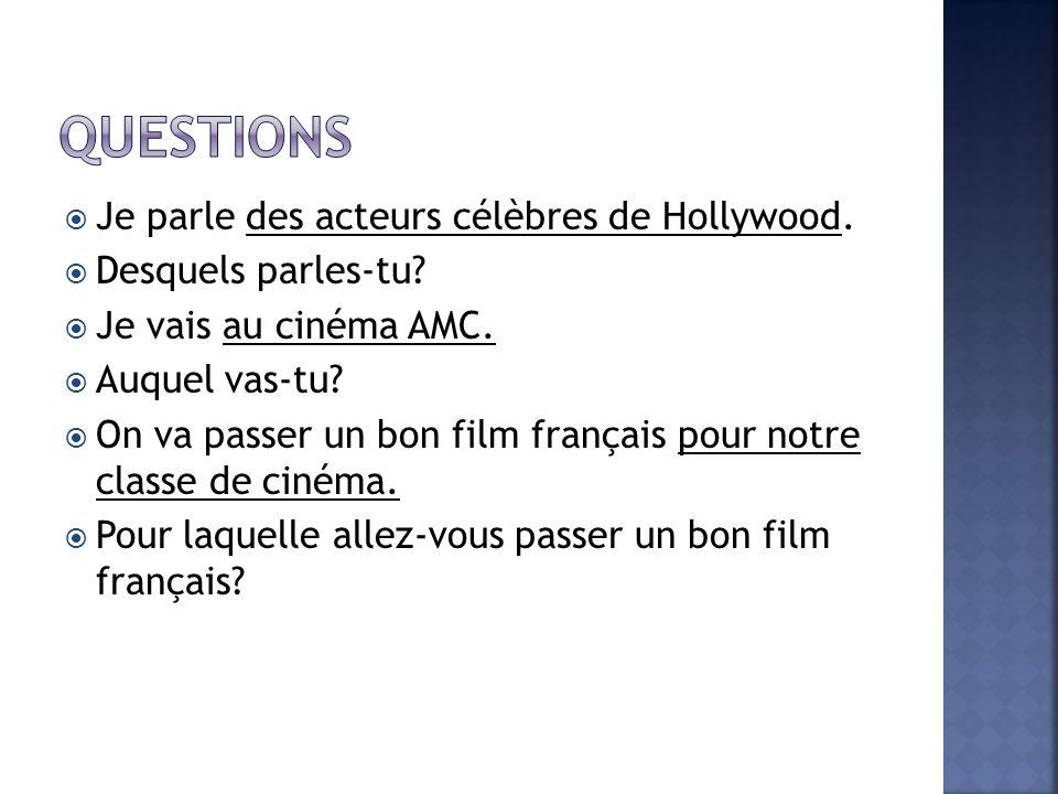 Je parle des acteurs célèbres de Hollywood. Desquels parles-tu? Je vais au cinéma AMC. Auquel vas-tu? On va passer un bon film français pour notre cla