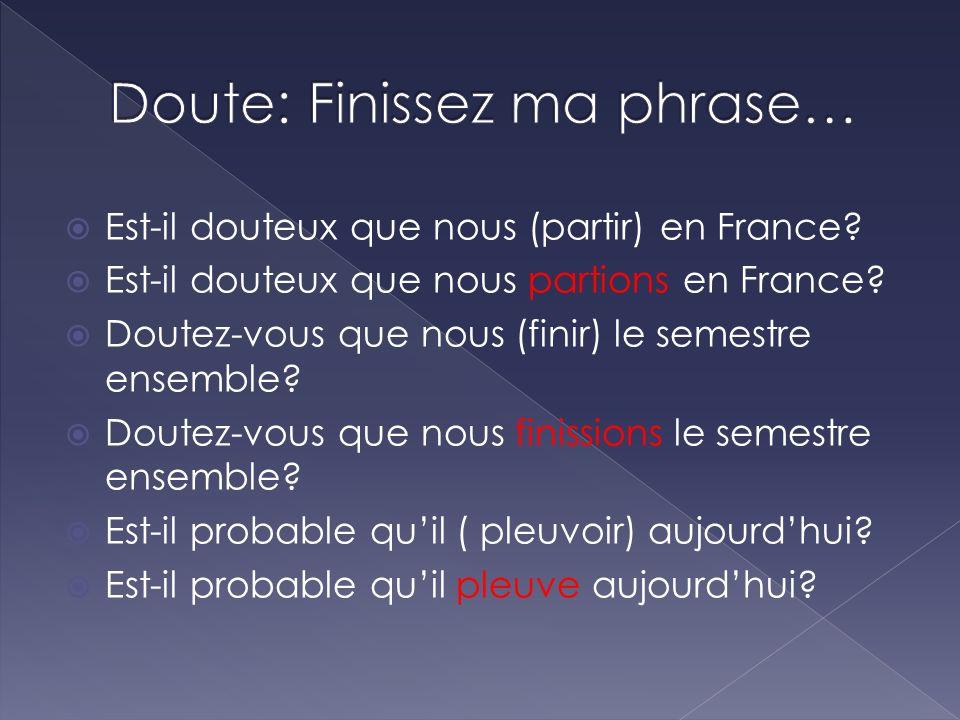 Est-il douteux que nous (partir) en France? Est-il douteux que nous partions en France? Doutez-vous que nous (finir) le semestre ensemble? Doutez-vous