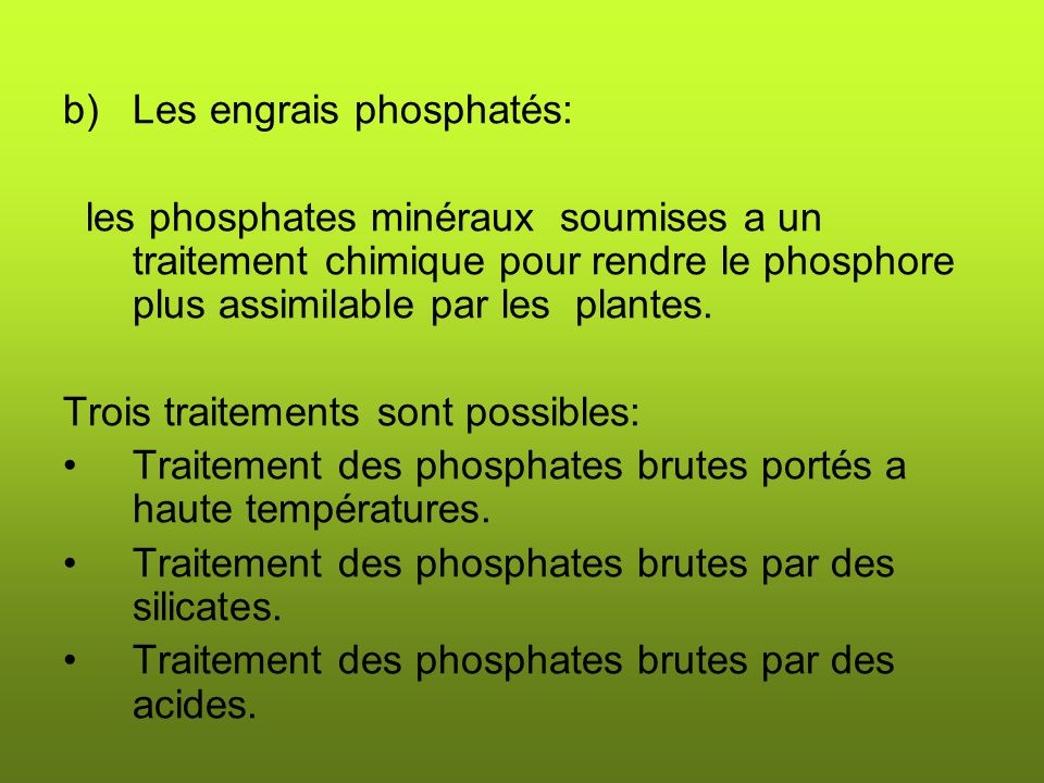 b)Les engrais phosphatés: les phosphates minéraux soumises a un traitement chimique pour rendre le phosphore plus assimilable par les plantes.