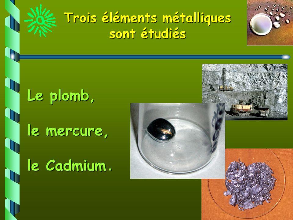 3 Trois éléments métalliques sont étudiés Le plomb, le mercure, le Cadmium.