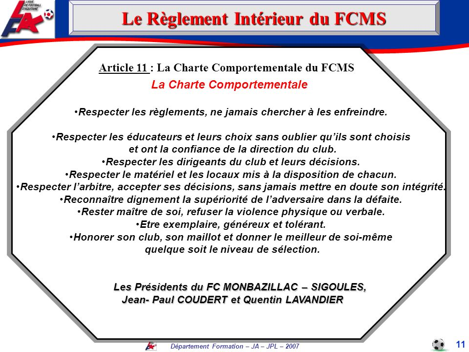 Département Formation – JA – JPL – 2007 11 Article 11 : La Charte Comportementale du FCMS La Charte Comportementale Respecter les règlements, ne jamai