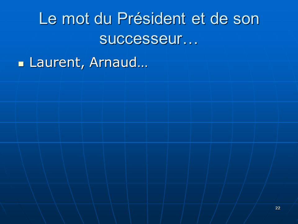 22 Le mot du Président et de son successeur… Laurent, Arnaud… Laurent, Arnaud…