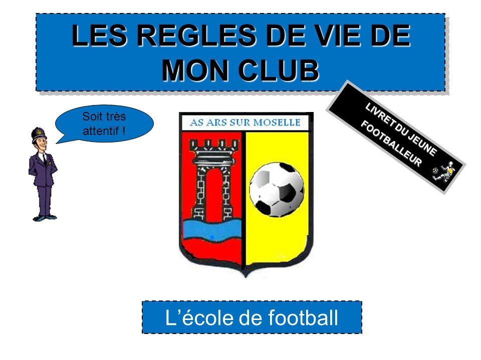 LES REGLES DE VIE DE MON CLUB LES REGLES DE VIE DE MON CLUB Lécole de football Soit très attentif ! LIVRET DU JEUNE FOOTBALLEUR