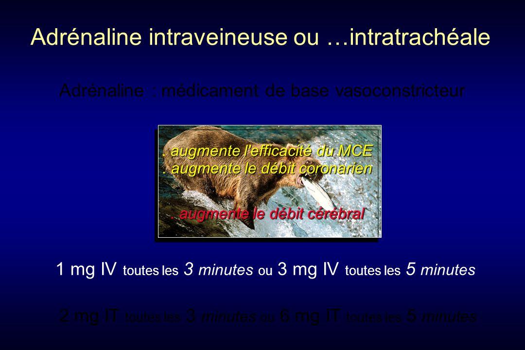 1 mg IV toutes les 3 minutes ou 3 mg IV toutes les 5 minutes Adrénaline intraveineuse ou …intratrachéale Adrénaline : médicament de base vasoconstricteur.