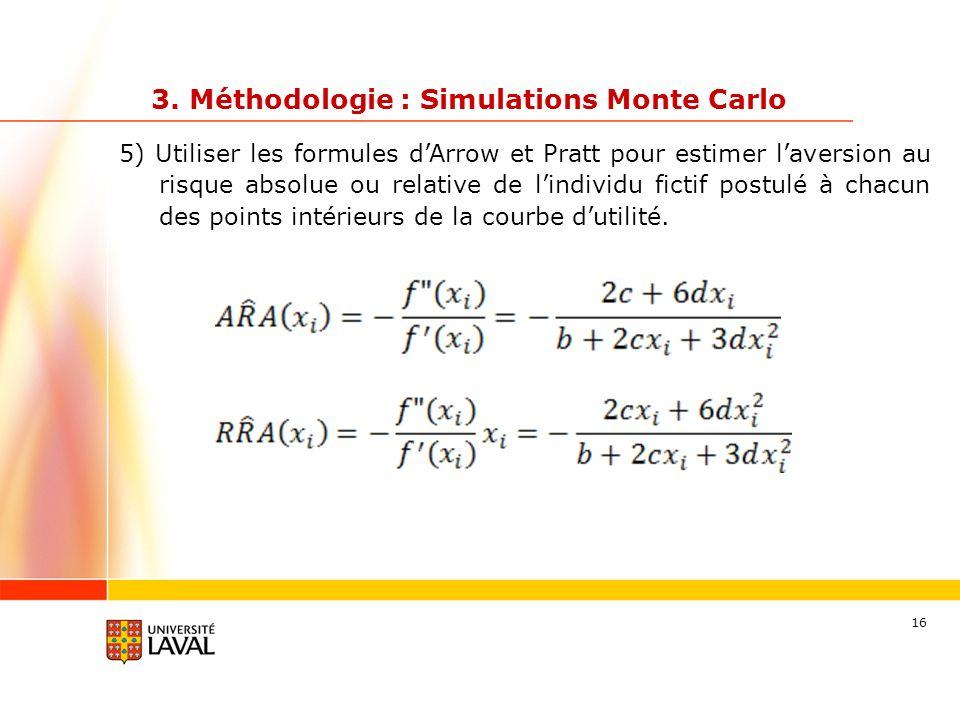 16 3. Méthodologie : Simulations Monte Carlo 5) Utiliser les formules dArrow et Pratt pour estimer laversion au risque absolue ou relative de lindivid