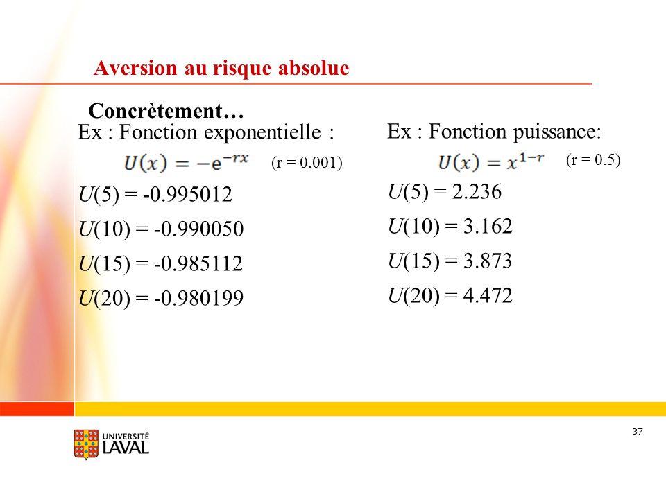 37 Concrètement… Aversion au risque absolue Ex : Fonction exponentielle : (r = 0.001) U(5) = -0.995012 U(10) = -0.990050 U(15) = -0.985112 U(20) = -0.