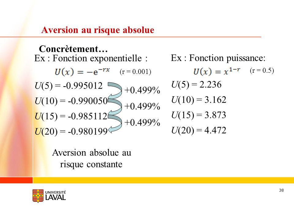 38 Concrètement… Aversion au risque absolue Ex : Fonction exponentielle : (r = 0.001) U(5) = -0.995012 U(10) = -0.990050 U(15) = -0.985112 U(20) = -0.