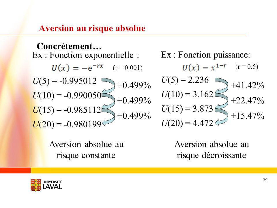 39 Concrètement… Aversion au risque absolue Ex : Fonction exponentielle : (r = 0.001) U(5) = -0.995012 U(10) = -0.990050 U(15) = -0.985112 U(20) = -0.