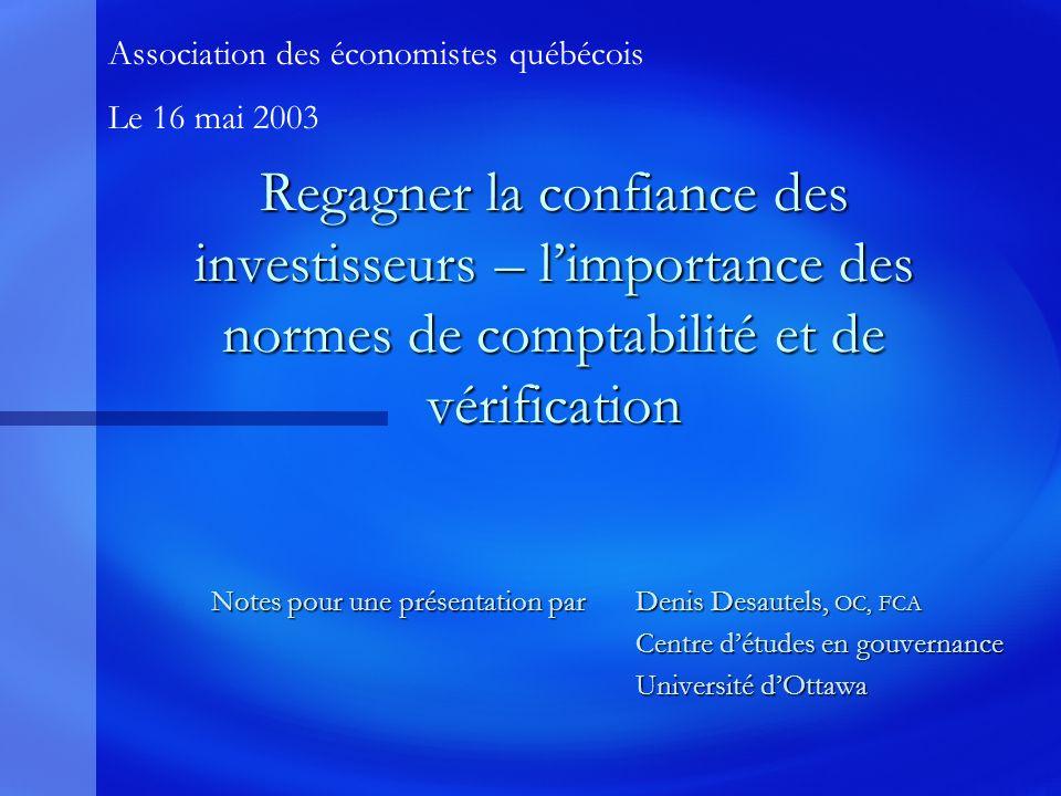 Regagner la confiance des investisseurs – limportance des normes de comptabilité et de vérification Notes pour une présentation par Denis Desautels, OC, FCA Centre détudes en gouvernance Centre détudes en gouvernance Université dOttawa Association des économistes québécois Le 16 mai 2003