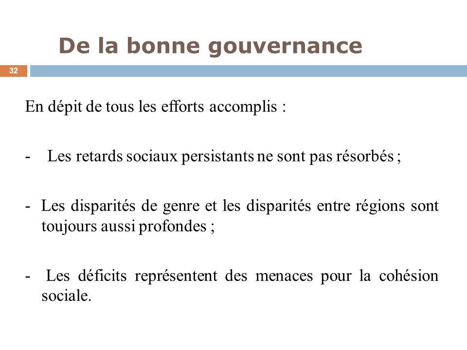 De la bonne gouvernance 32 En dépit de tous les efforts accomplis : - Les retards sociaux persistants ne sont pas résorbés ; - Les disparités de genre