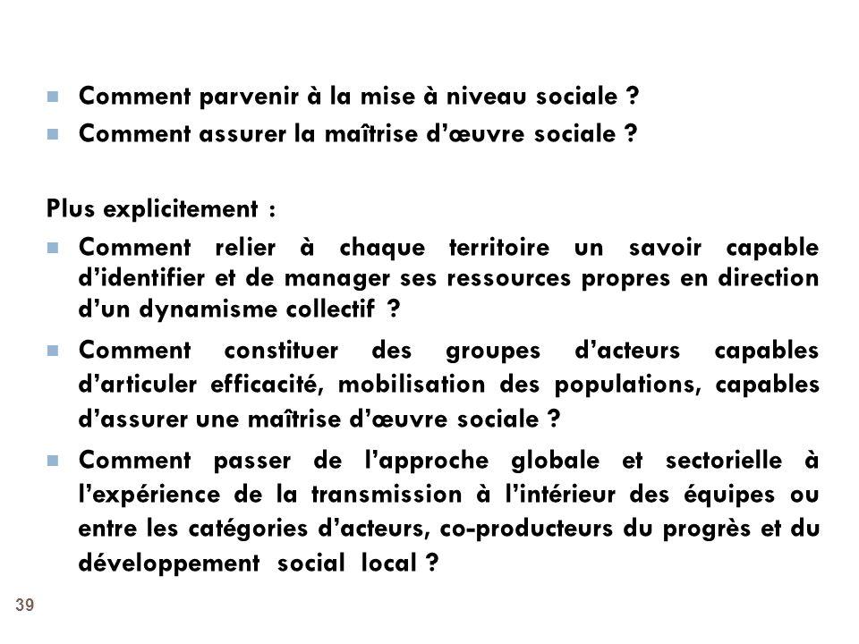 39 Comment parvenir à la mise à niveau sociale ? Comment assurer la maîtrise dœuvre sociale ? Plus explicitement : Comment relier à chaque territoire