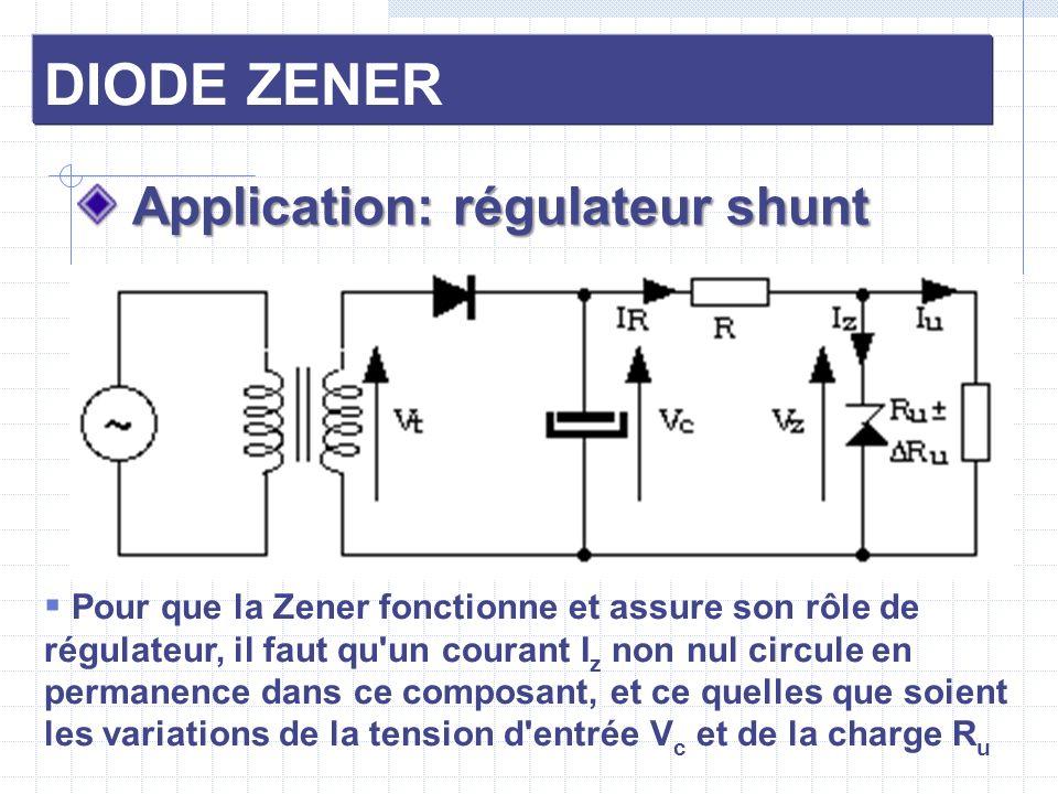 DIODE ZENER Application: régulateur shunt Application: régulateur shunt Pour que la Zener fonctionne et assure son rôle de régulateur, il faut qu'un c