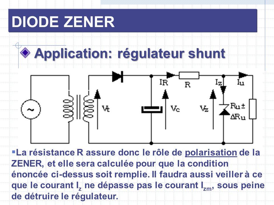 DIODE ZENER Application: régulateur shunt Application: régulateur shunt La résistance R assure donc le rôle de polarisation de la ZENER, et elle sera