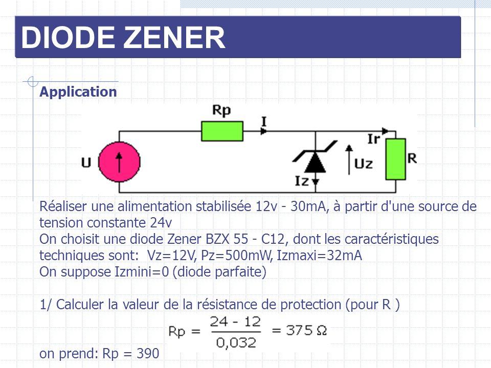 DIODE ZENER Application Réaliser une alimentation stabilisée 12v - 30mA, à partir d'une source de tension constante 24v On choisit une diode Zener BZX