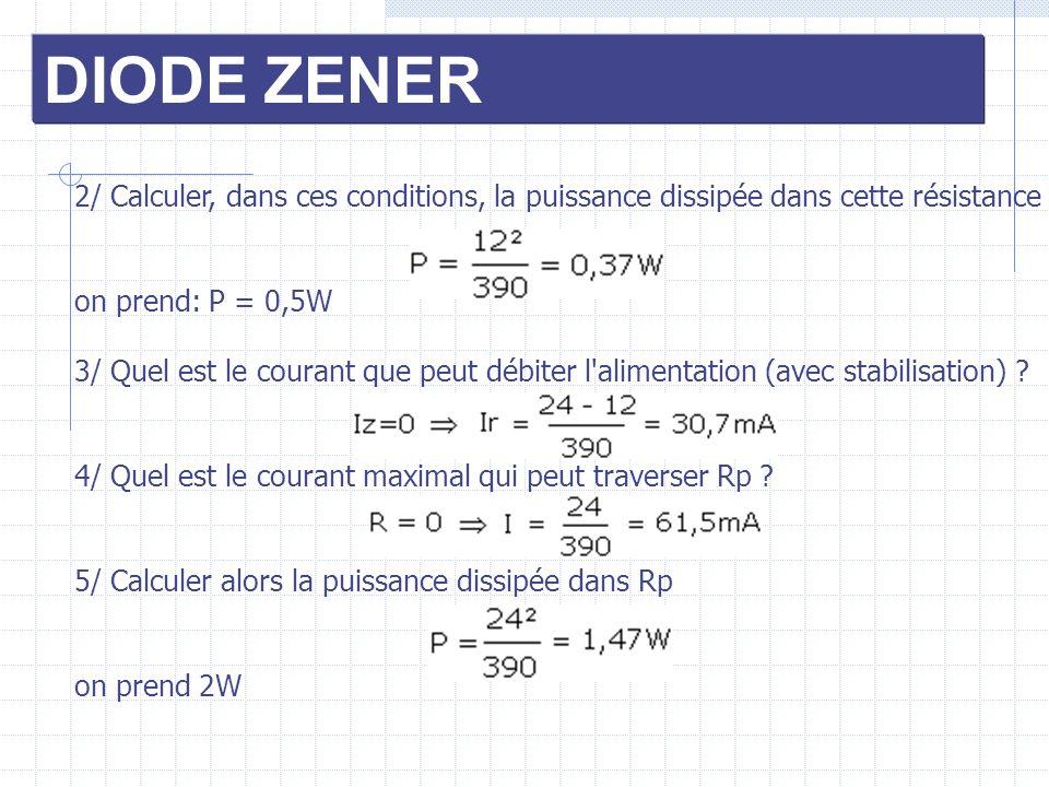 DIODE ZENER 2/ Calculer, dans ces conditions, la puissance dissipée dans cette résistance on prend: P = 0,5W 3/ Quel est le courant que peut débiter l
