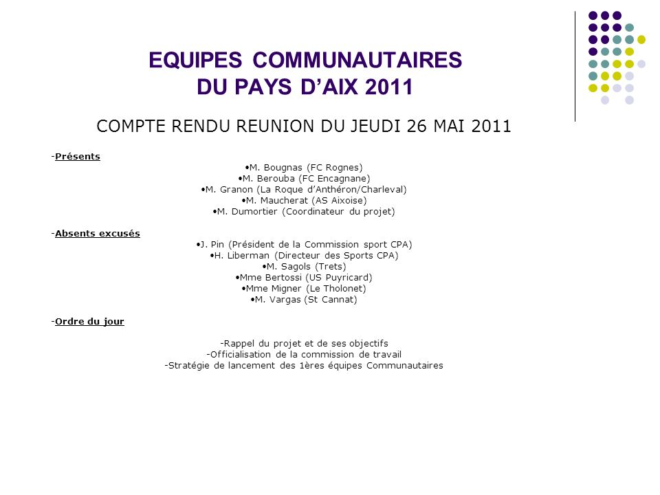 EQUIPES COMMUNAUTAIRES DU PAYS DAIX 2011 COMPTE RENDU REUNION DU JEUDI 26 MAI 2011 -Présents M. Bougnas (FC Rognes) M. Berouba (FC Encagnane) M. Grano