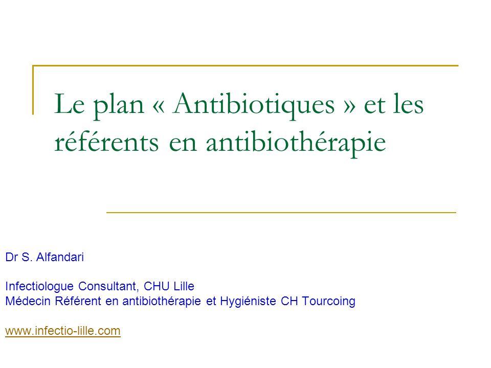 Le plan « Antibiotiques » et les référents en antibiothérapie Dr S. Alfandari Infectiologue Consultant, CHU Lille Médecin Référent en antibiothérapie