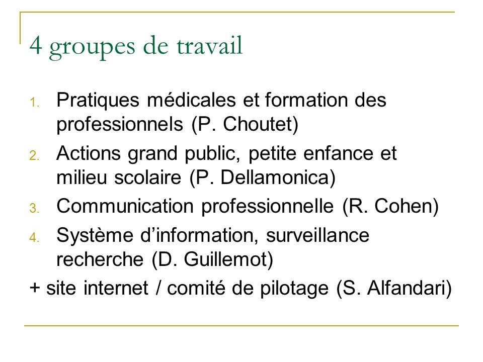 4 groupes de travail 1. Pratiques médicales et formation des professionnels (P. Choutet) 2. Actions grand public, petite enfance et milieu scolaire (P