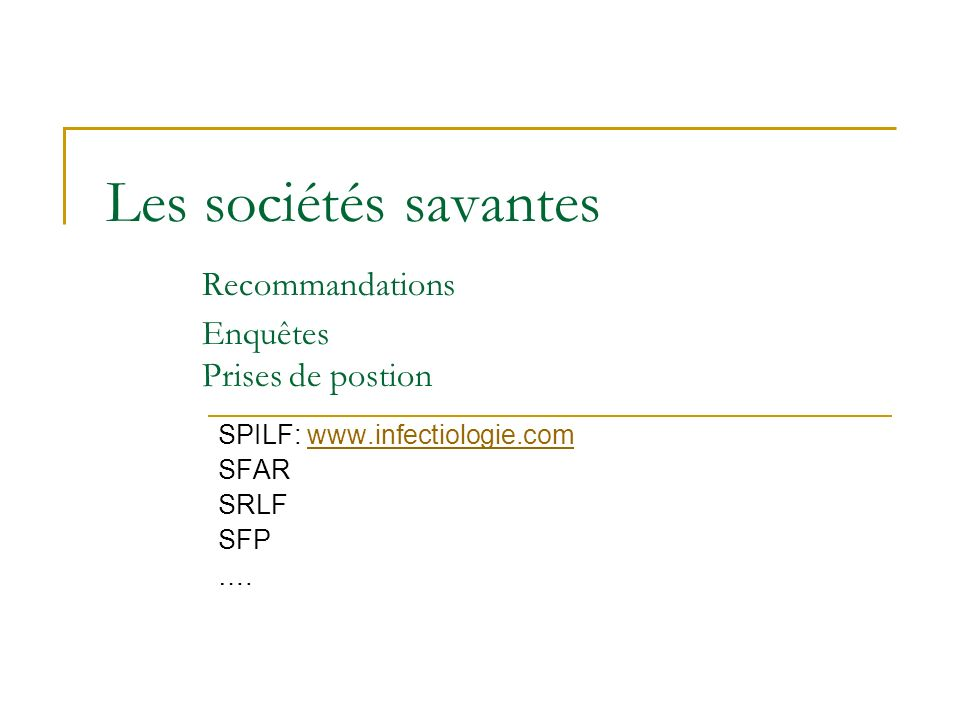 Les sociétés savantes Recommandations Enquêtes Prises de postion SPILF: www.infectiologie.comwww.infectiologie.com SFAR SRLF SFP ….