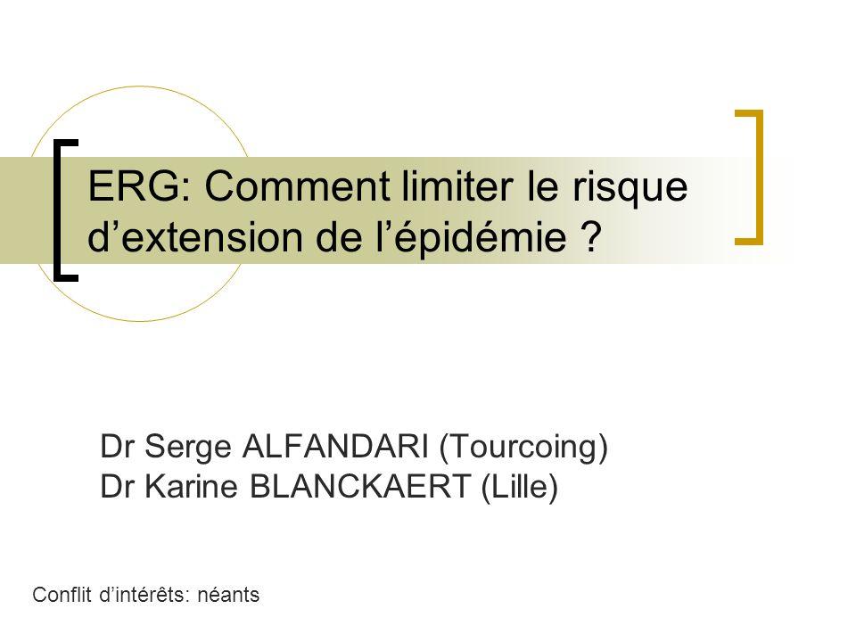 ERG: Comment limiter le risque dextension de lépidémie ? Dr Serge ALFANDARI (Tourcoing) Dr Karine BLANCKAERT (Lille) Conflit dintérêts: néants