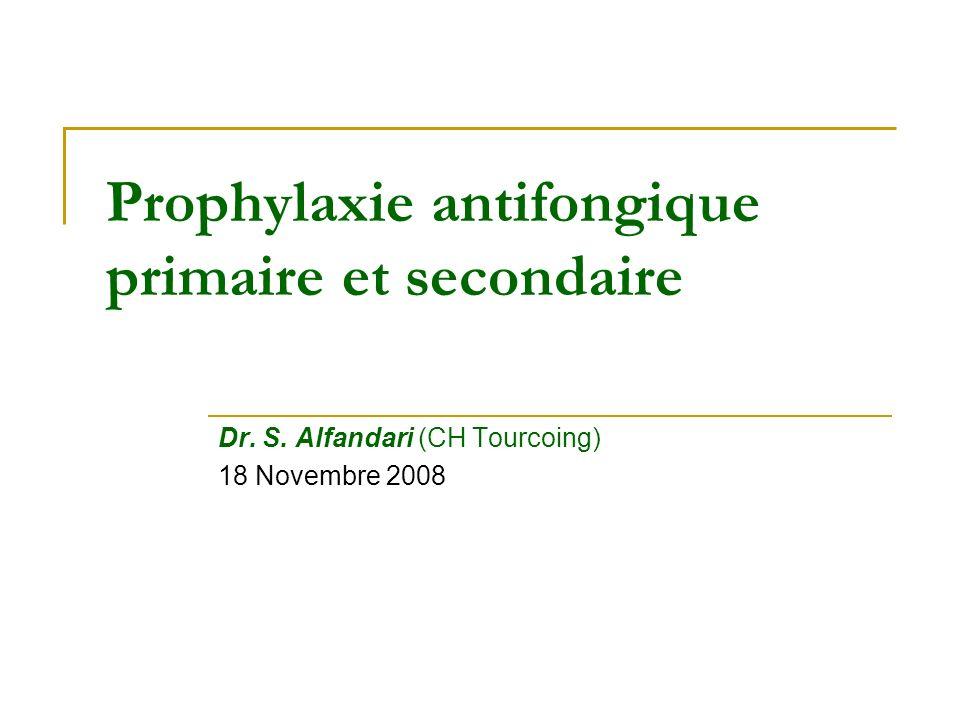 Prophylaxie antifongique primaire et secondaire Dr. S. Alfandari (CH Tourcoing) 18 Novembre 2008