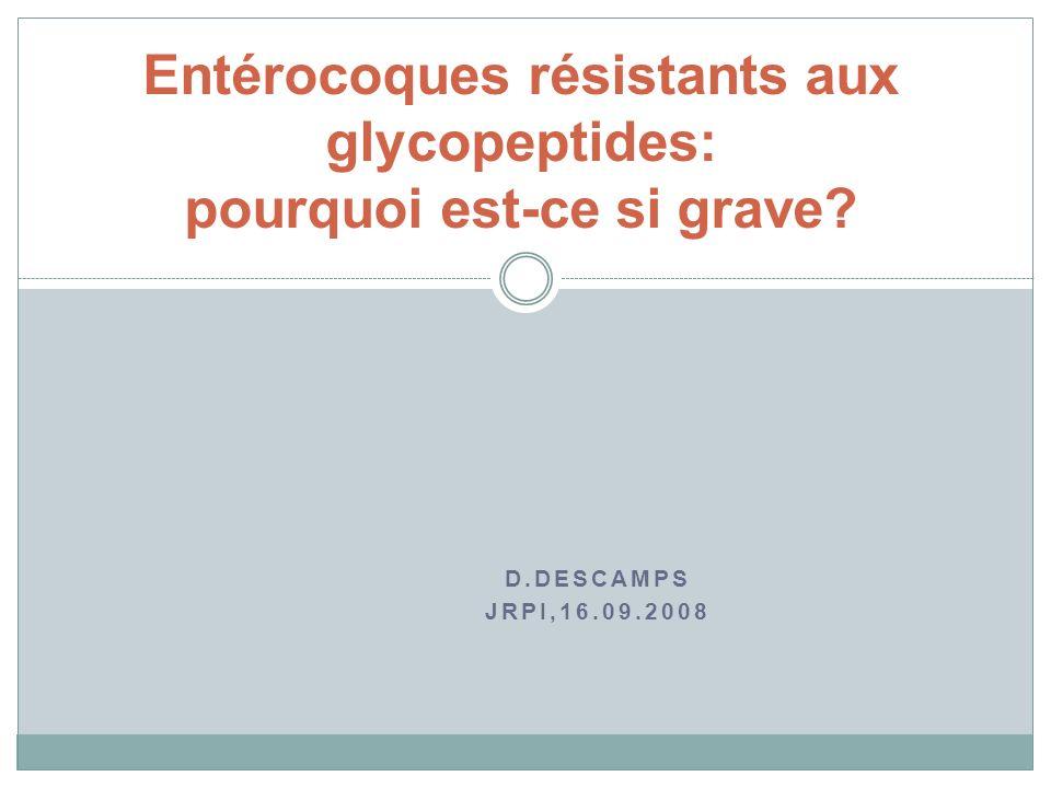 D.DESCAMPS JRPI,16.09.2008 Entérocoques résistants aux glycopeptides: pourquoi est-ce si grave?