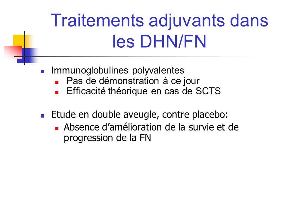 Traitements adjuvants dans les DHN/FN Immunoglobulines polyvalentes Pas de démonstration à ce jour Efficacité théorique en cas de SCTS Etude en double