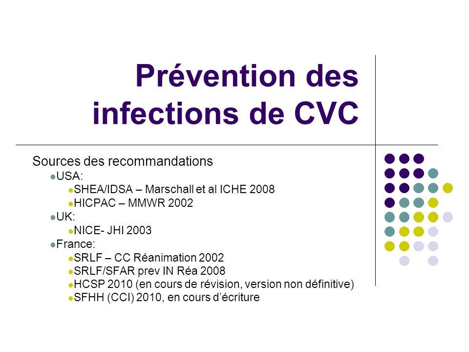 Prévention des infections de CVC Sources des recommandations USA: SHEA/IDSA – Marschall et al ICHE 2008 HICPAC – MMWR 2002 UK: NICE- JHI 2003 France: