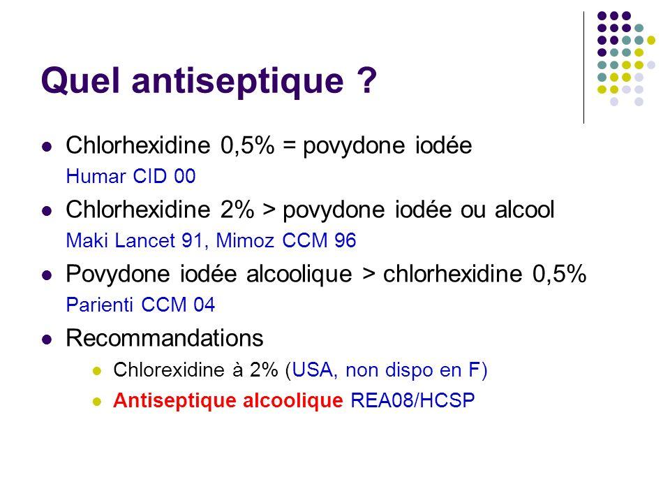 Quel antiseptique ? Chlorhexidine 0,5% = povydone iodée Humar CID 00 Chlorhexidine 2% > povydone iodée ou alcool Maki Lancet 91, Mimoz CCM 96 Povydone