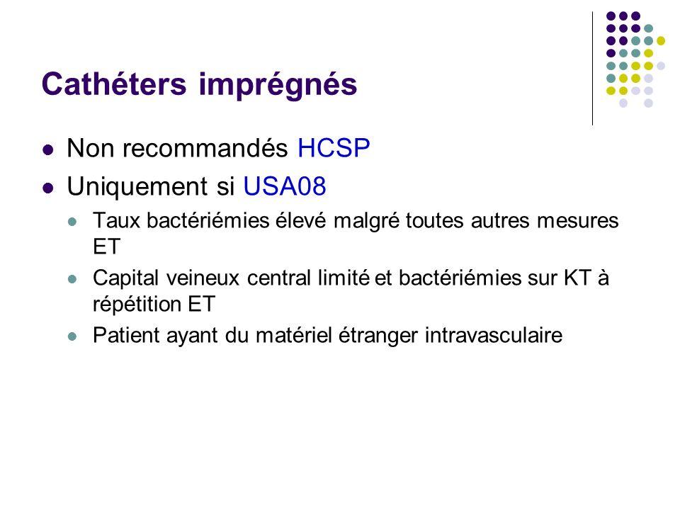 Cathéters imprégnés Non recommandés HCSP Uniquement si USA08 Taux bactériémies élevé malgré toutes autres mesures ET Capital veineux central limité et
