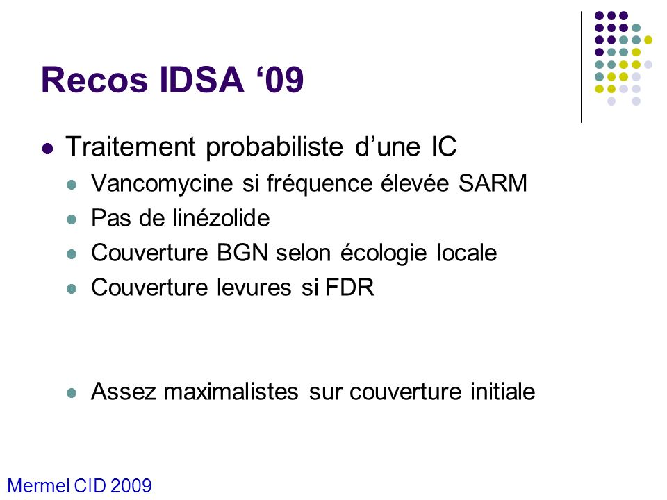 Recos IDSA 09 Traitement probabiliste dune IC Vancomycine si fréquence élevée SARM Pas de linézolide Couverture BGN selon écologie locale Couverture l