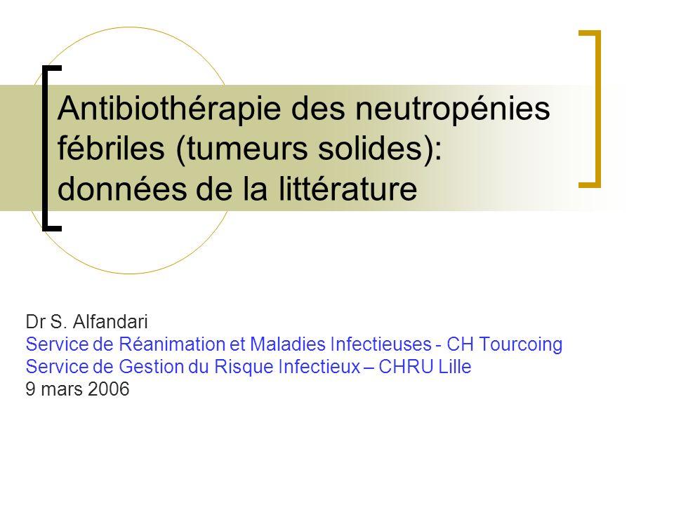 Antibiothérapie des neutropénies fébriles (tumeurs solides): données de la littérature Dr S. Alfandari Service de Réanimation et Maladies Infectieuses