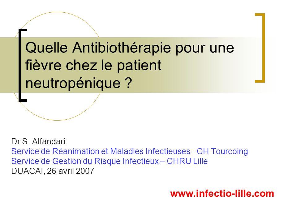 Adaptation à lantibiogramme Antibiothérapie des neutropénies fébriles: Au dela des 2 premières semaines Pas dATB antérieure ATB par C3G usuelle Risque streptococcique Pas de colonisation connue à germe R Pas dépidémie à germe R Arret amikacine/ciprofloxacine J3 (sauf Pseudomonas: J5) Sortie de neutropénie: Arret -lactamine J10 Arret vancomycine J5 Scanner tho Neutropénie > 10j Neutropénie < 10j Modification de la -lactamine Poursuite même traitement jusquà J5 Pipéra –tazo 200 mg/kg /j Aussi: Céfépime (60 mg/kg/j) si résolution des problèmes de production/approvisionnement Pas dATB antérieure ATB par C3G usuelle Pas de colonisation connue à germe R Pas dépidémie à germe R Pas de risque streptococcique Ceftazidime100 mg/kg / ATB antérieure par Céfépime, Ceftazidime ou Pipé/Tazo Risque streptococcique Pas de colonisation connue à germe R Pas dépidémie à germe R Imipénème 50 mg/kg /j Vancomycine 40mg/kg/jCiprofloxacine 400 mg/8hAmikacine 20 mg/kg /j Choix selon lécologie du service Préférence pour amikacine si fonction rénale normale Arrêt amikacine ou ciprofloxacine : - A J3 si pas dinfection à P.aeruginosa - Au-delà de J5 si infection à P.aeruginosa Systématique: si risque KT ou ceftazidime Arret à J5 si HC – / Arret à J10 si HC + Réevaluation a j3 Echec cliniqueSucces clinique HC - HC + Persistance neutropénie: Desescalade -lactamine vers Ceftriaxone (40 mg/kg/j) Si 10J apyrexie Surveillance rapprochée Consignes thérapeutiques si reprise thermique Antifongiques Un traitement de 3ème ligne, dit de «rattrapage» pourra utiliser dautres antibiotiques dépendants de lécologie de lunité et de lhistoire du patient.