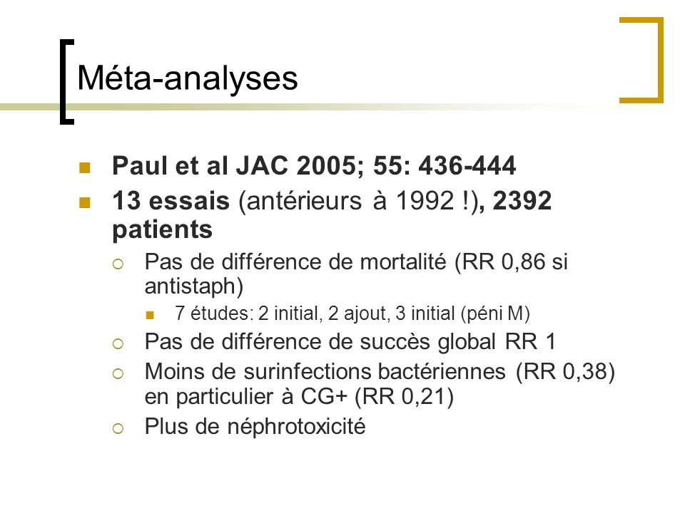 Méta-analyses Paul et al JAC 2005; 55: 436-444 13 essais (antérieurs à 1992 !), 2392 patients Pas de différence de mortalité (RR 0,86 si antistaph) 7