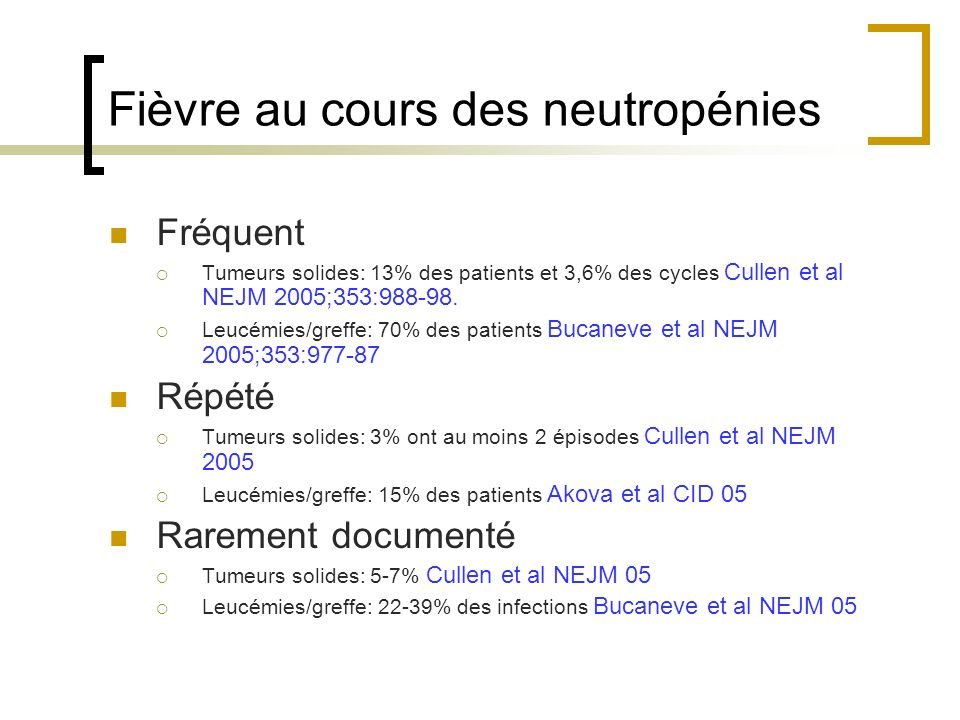 Fièvre au cours des neutropénies Fréquent Tumeurs solides: 13% des patients et 3,6% des cycles Cullen et al NEJM 2005;353:988-98. Leucémies/greffe: 70