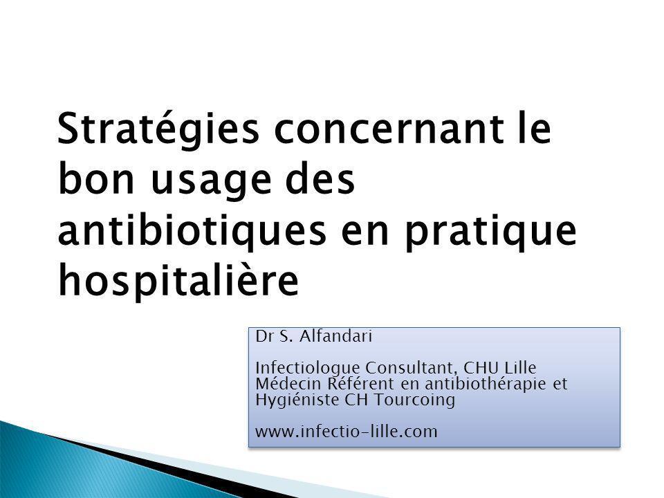 Stratégies concernant le bon usage des antibiotiques en pratique hospitalière Dr S. Alfandari Infectiologue Consultant, CHU Lille Médecin Référent en