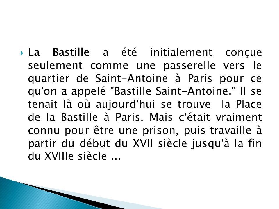 La Bastille a été initialement conçue seulement comme une passerelle vers le quartier de Saint-Antoine à Paris pour ce qu on a appelé Bastille Saint-Antoine. Il se tenait là où aujourd hui se trouve la Place de la Bastille à Paris.