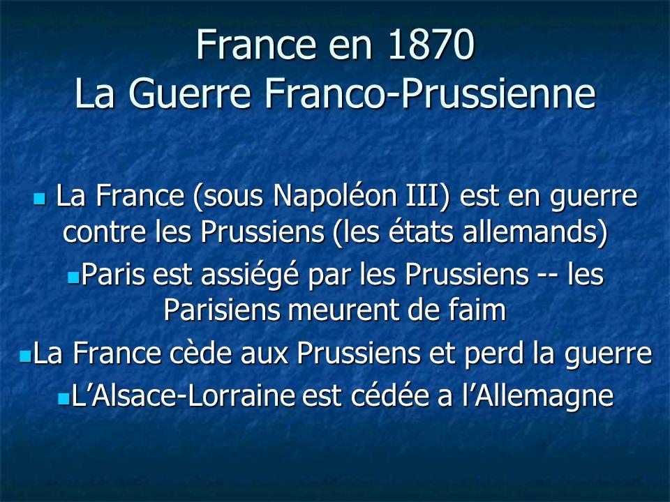 France en 1870 La Guerre Franco-Prussienne La France (sous Napoléon III) est en guerre contre les Prussiens (les états allemands) La France (sous Napoléon III) est en guerre contre les Prussiens (les états allemands) Paris est assiégé par les Prussiens -- les Parisiens meurent de faim Paris est assiégé par les Prussiens -- les Parisiens meurent de faim La France cède aux Prussiens et perd la guerre La France cède aux Prussiens et perd la guerre LAlsace-Lorraine est cédée a lAllemagne LAlsace-Lorraine est cédée a lAllemagne